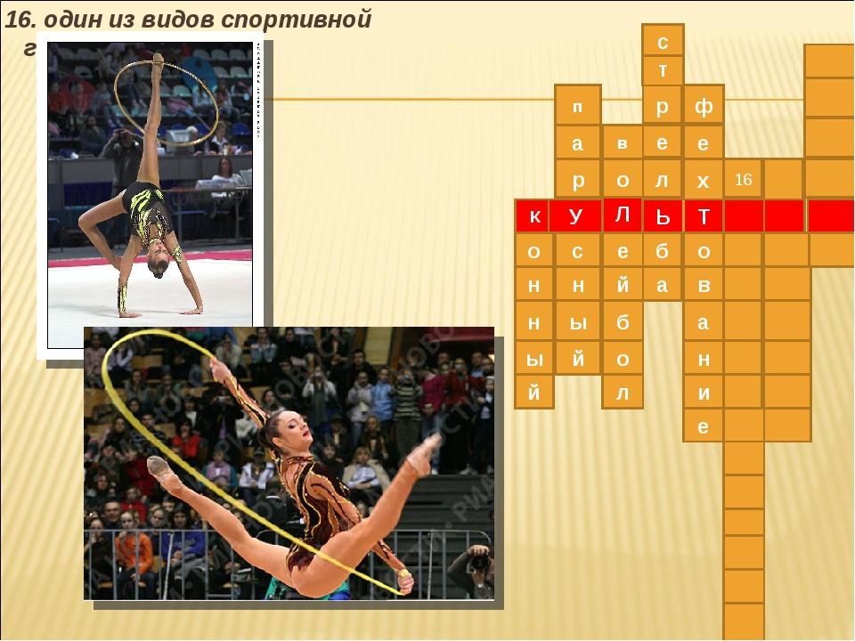 16. один из видов спортивной гимнастики Л К Ь У Т о в е о б й л о н н ы й е...