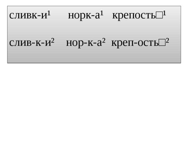 сливк-и¹ норк-а¹ крепость□¹ слив-к-и² нор-к-а² креп-ость□²