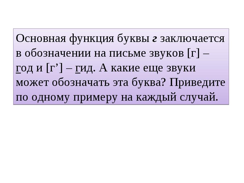 Основная функция буквы г заключается в обозначении на письме звуков [г] – год...