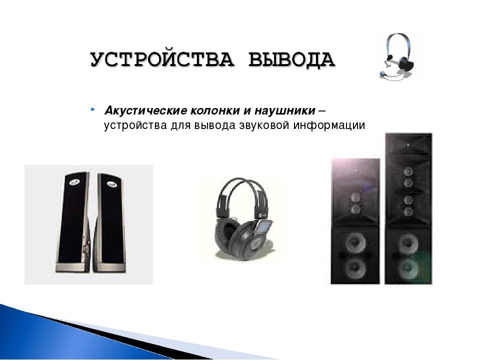Акустические колонки и наушники – устройства для вывода звуковой информации