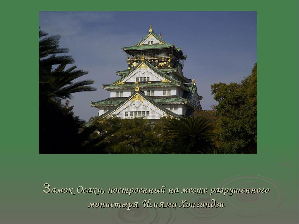 Замок Осаки, построенный на месте разрушенного монастыря Исияма Хонгандзи