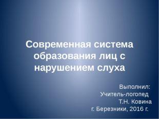 Современная система образования лиц с нарушением слуха Выполнил: Учитель-лого