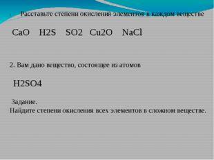 Расставьте степени окисления элементов в каждом веществе CaO  H2S  SO2