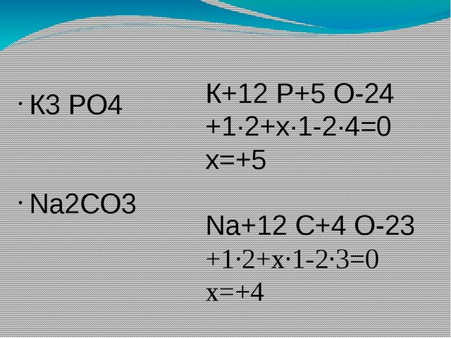 К3 РО4 Na2CO3 К+12 Р+5 О-24 +1∙2+х∙1-2∙4=0 х=+5 Na+12 C+4 O-23 +1∙2+х∙1-2∙3=0...