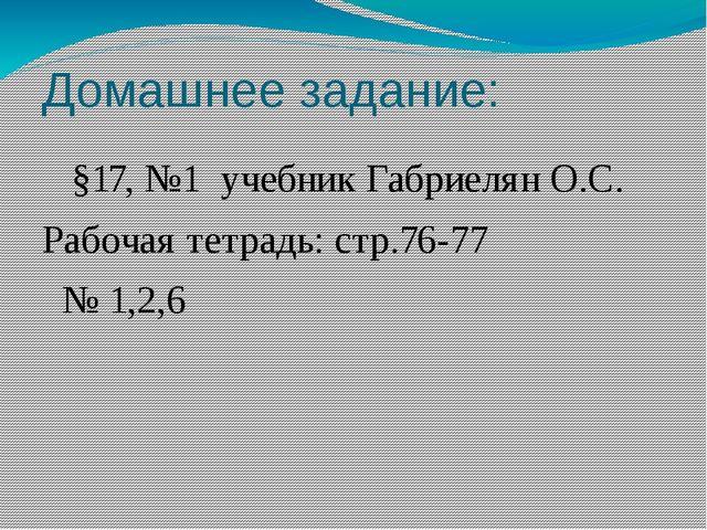 Домашнее задание: §17, №1 учебник Габриелян О.С. Рабочая тетрадь: стр.76-77 №...