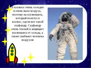 В космосе очень холодно и очень мало воздуха, поэтому на космонавта, который