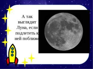 А так выглядит Луна, если подлететь к ней поближе