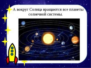 А вокруг Солнца вращаются все планеты солнечной системы.