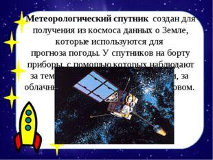 Метеорологический спутниксоздан для получения из космоса данных о Земле, ко