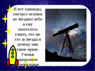 И вот однажды, смотрел человек на звездное небо и ему захотелось узнать, что