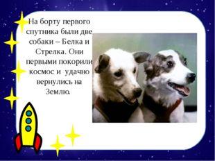 На борту первого спутника были две собаки – Белка и Стрелка. Они первыми поко