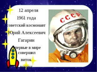 12 апреля 1961 года советский космонавт Юрий Алексеевич Гагарин впервые в ми