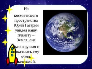 Из космического пространства Юрий Гагарин увидел нашу планету – Земля, она бы