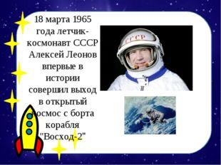 18 марта 1965 года летчик-космонавт СССР Алексей Леонов впервые в истории сов