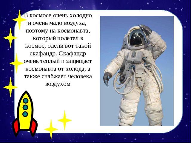 В космосе очень холодно и очень мало воздуха, поэтому на космонавта, который...