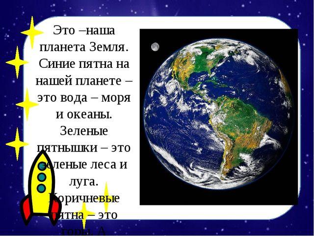 Это –наша планета Земля. Синие пятна на нашей планете – это вода – моря и оке...