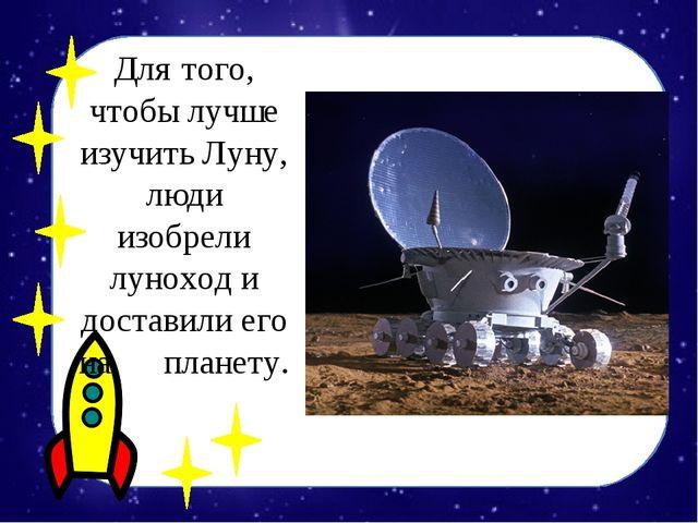 Для того, чтобы лучше изучить Луну, люди изобрели луноход и доставили его на...