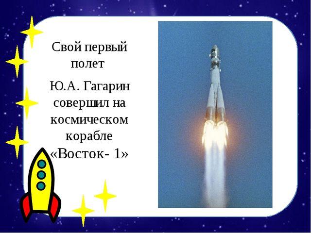 Свой первый полет Ю.А. Гагарин совершил на космическом корабле «Восток- 1»