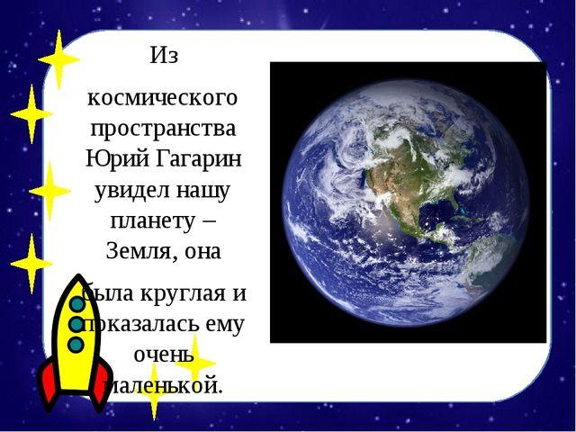Из космического пространства Юрий Гагарин увидел нашу планету – Земля, она бы...