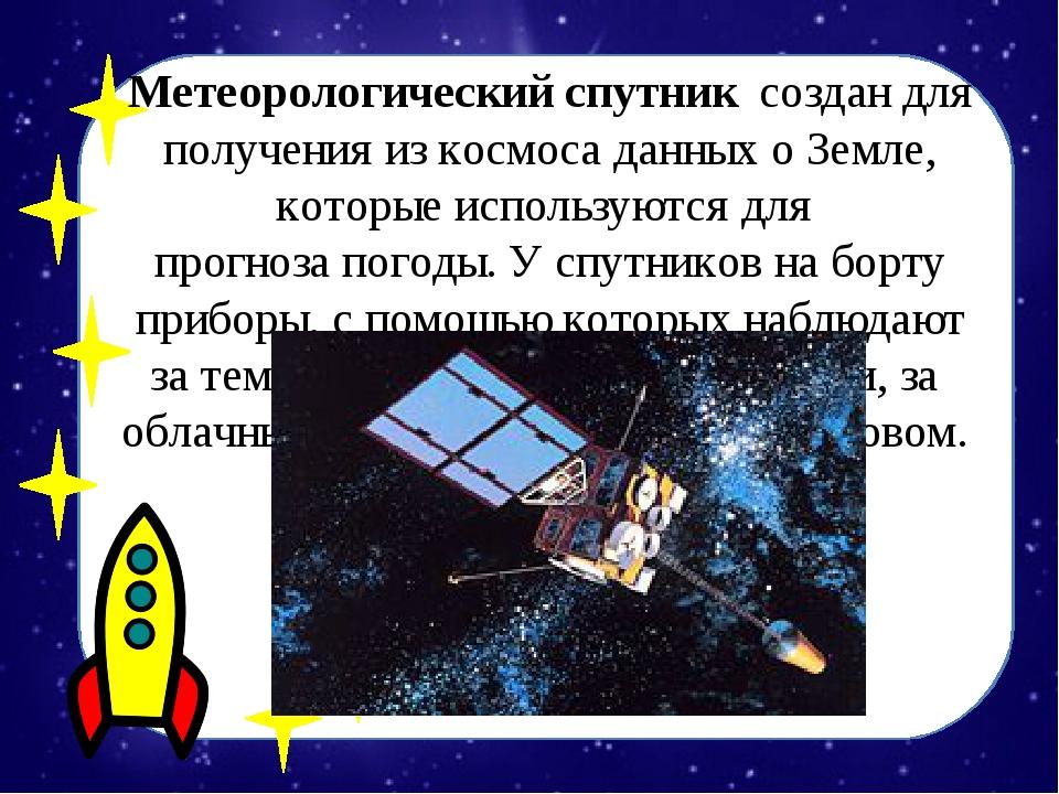 Метеорологический спутниксоздан для получения из космоса данных о Земле, ко...