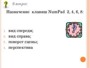 6 вопрос Назначение клавиш NumPad 2, 4, 6, 8: вид спереди; вид справа; поворо