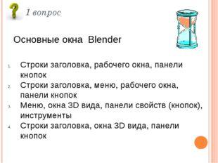 1 вопрос Основные окна Blender Строки заголовка, рабочего окна, панели кнопок