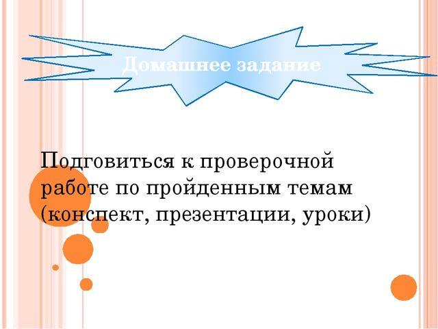 Домашнее задание Подговиться к проверочной работе по пройденным темам (конспе...