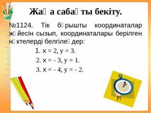 Жаңа сабақты бекіту. №1124. Тік бұрышты координаталар жүйесін сызып, координа