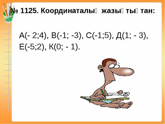 № 1125. Координаталық жазықтықтан: А(- 2;4), В(-1; -3), С(-1;5), Д(1; - 3), Е...