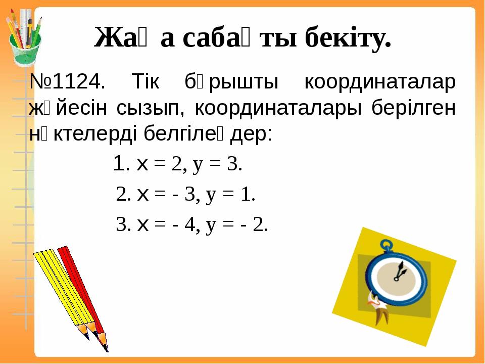 Жаңа сабақты бекіту. №1124. Тік бұрышты координаталар жүйесін сызып, координа...