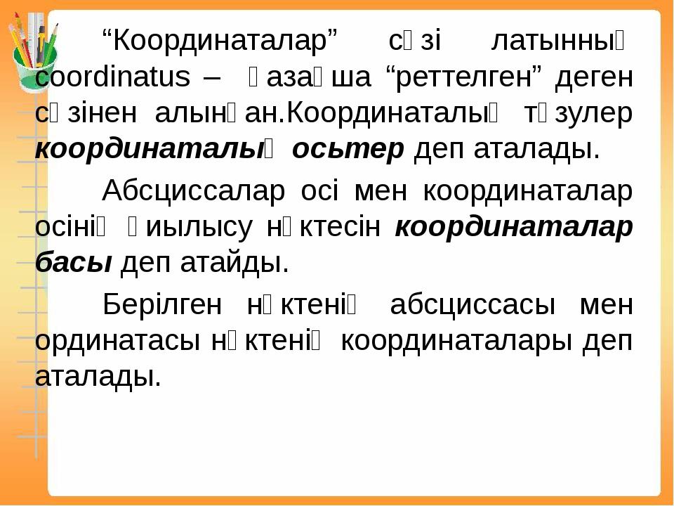 """""""Координаталар"""" сөзі латынның coordinatus – қазақша """"реттелген"""" деген сөзі..."""