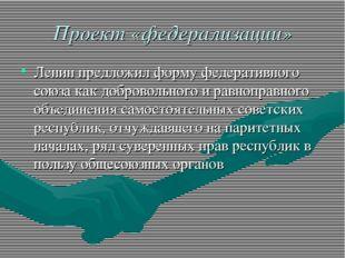 Проект «федерализации» Ленин предложил форму федеративного союза как добровол