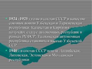 1924 -1925 - годы в состав СССР в качестве союзных вошли Узбекская и Туркменс