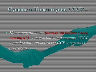 Сущность Конституции СССР – Конституционное (нельзя ли найти слово синоним?)
