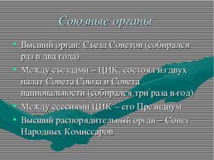 Союзные органы Высший орган: Съезд Советов (собирался раз в два года) Между с