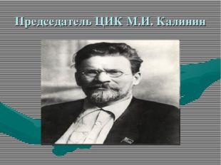 Председатель ЦИК М.И. Калинин