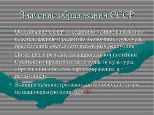 Значение образования СССР Образование СССР объединило усилие народов по восст