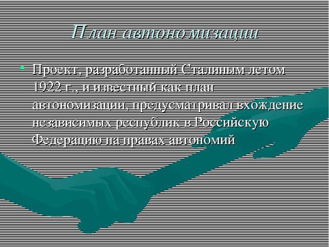 План автономизации Проект, разработанный Сталиным летом 1922 г., и известный...