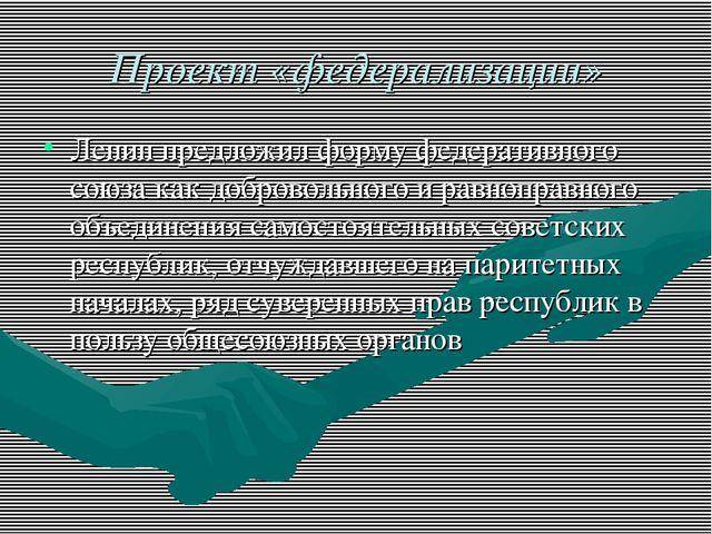 Проект «федерализации» Ленин предложил форму федеративного союза как добровол...