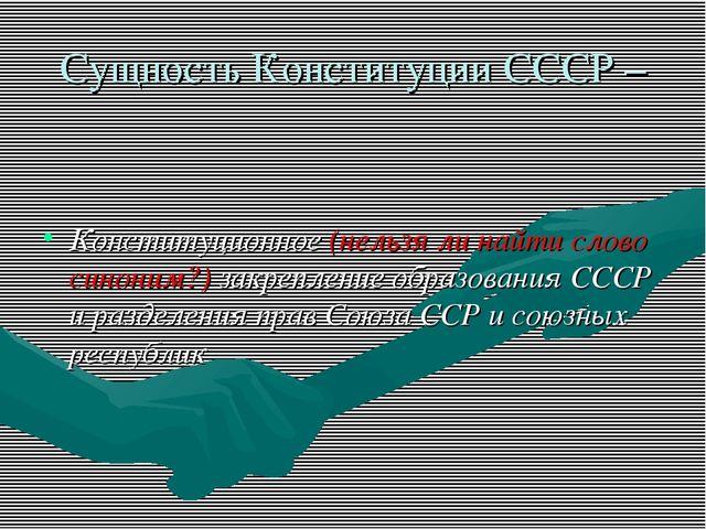 Сущность Конституции СССР – Конституционное (нельзя ли найти слово синоним?)...
