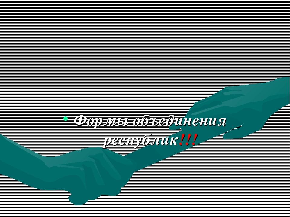 Формы объединения республик!!!