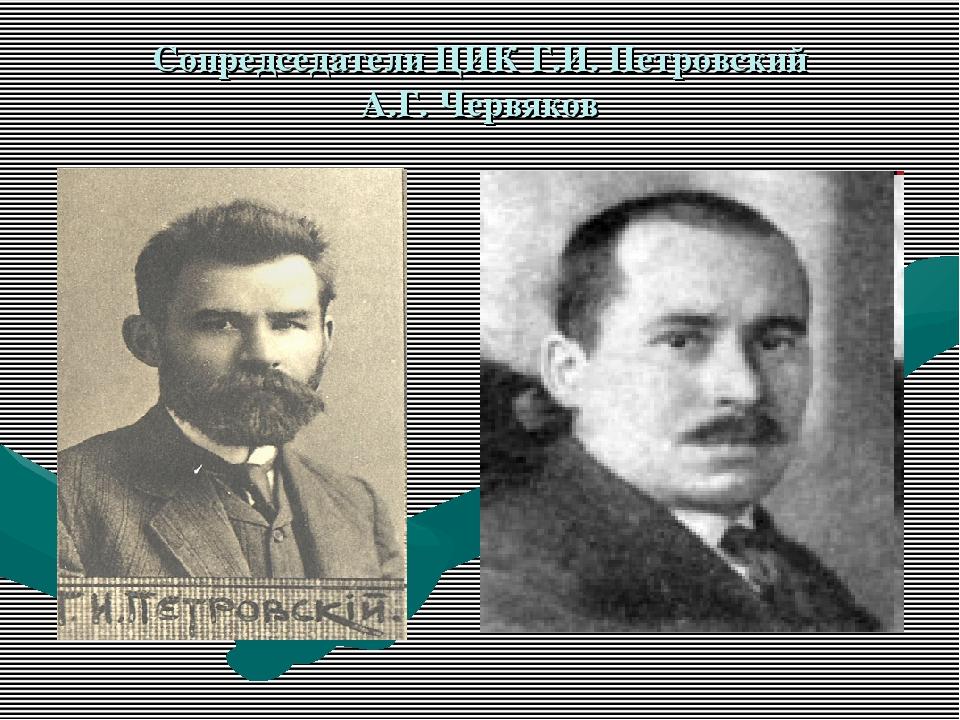 Сопредседатели ЦИК Г.И. Петровский А.Г. Червяков