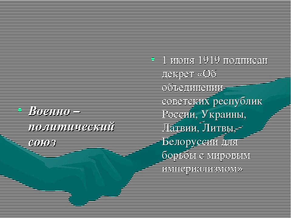 Военно – политический союз 1 июня 1919 подписан декрет «Об объединении совет...