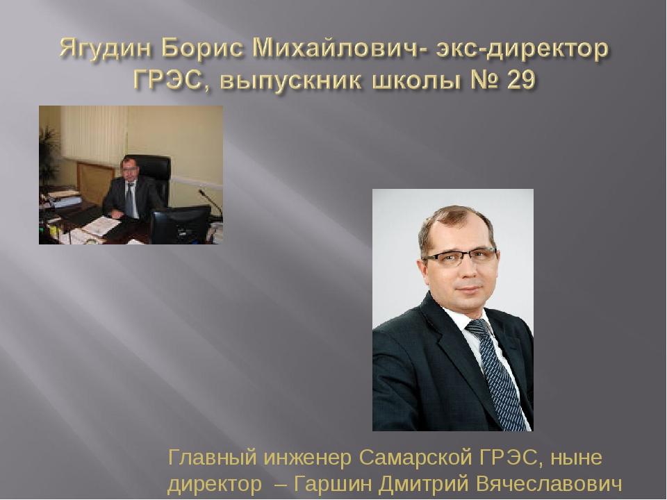 Главный инженер Самарской ГРЭС, ныне директор – Гаршин Дмитрий Вячеславович