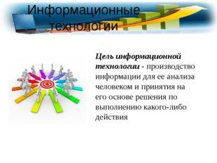 Информационные технологии Цель информационной технологии - производство инфор