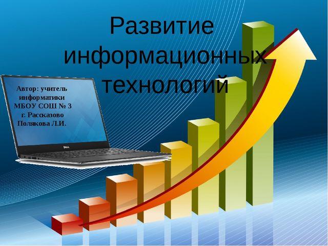 Развитие информационных технологий Автор: учитель информатики МБОУ СОШ № 3 г....
