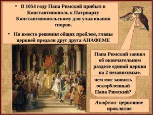 В 1054 году Папа Римский прибыл в Константинополь к Патриарху Константинополь