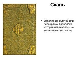 Скань Изделие из золотой или серебряной проволоки, которая напаивалась на мет