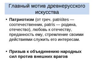 Главный мотив древнерусского искусства Патриотизм (от греч. patriótes — сооте