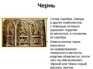 Чернь Сплав серебра, свинца идругих компонентов, спомощью которого украшают